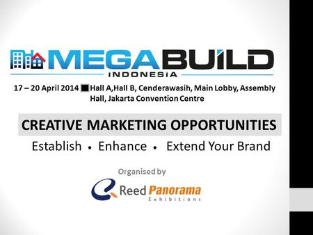Organised by CREATIVE MARKETING OPPORTUNITIES 17 – 20 April 2014 Hall A,Hall B, Cenderawasih, Main Lobby, Assembly Hall, Jakarta Convention Centre Establish.