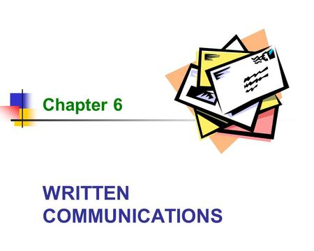 WRITTEN COMMUNICATIONS Chapter 6. 2 Written Communications Learning Objectives State the importance of good written communication skills to the administrative.