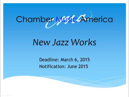 New Jazz Works Deadline: March 6, 2015 Notification: June 2015.