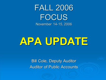 FALL 2006 FOCUS November 14-15, 2006 APA UPDATE Bill Cole, Deputy Auditor Auditor of Public Accounts.