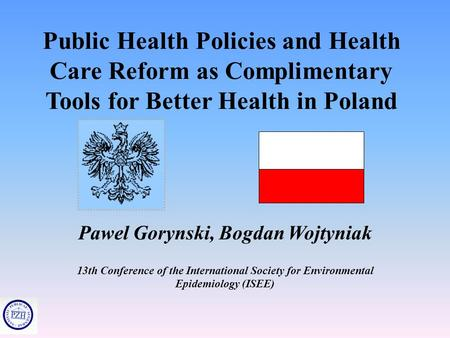 Public Health Policies and Health Care Reform as Complimentary Tools for Better Health in Poland Pawel Gorynski, Bogdan Wojtyniak 13th Conference of the.