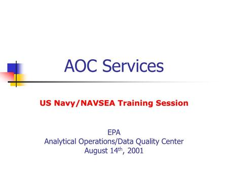 AOC Services EPA Analytical Operations/Data Quality Center August 14 th, 2001 US Navy/NAVSEA Training Session.