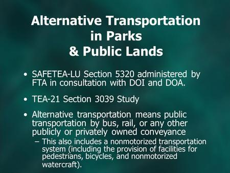 Alternative Transportation in Parks & Public Lands SAFETEA-LU Section 5320 administered by FTA in consultation with DOI and DOA. TEA-21 Section 3039 Study.