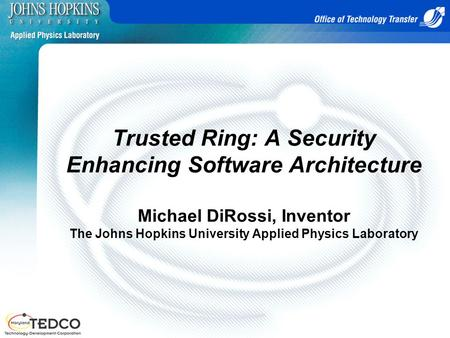 Trusted Ring: A Security Enhancing Software Architecture Michael DiRossi, Inventor The Johns Hopkins University Applied Physics Laboratory.