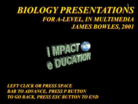 1 BIOLOGY PRESENTATIONS FOR A-LEVEL, IN MULTIMEDIA JAMES BOWLES, 2001 BIOLOGY PRESENTATIONS FOR A-LEVEL, IN MULTIMEDIA JAMES BOWLES, 2001 LEFT CLICK OR.