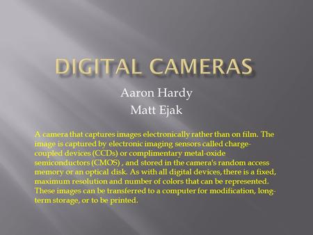 Aaron Hardy Matt Ejak A camera that captures images electronically rather than on film. The image is captured by electronic imaging sensors called charge-