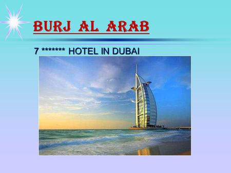 BURJ AL ARAB 7 ******* HOTEL IN DUBAI. The Most Expensive Hotel in the World The 'Arabian Tower' - the realization of the vision of HH General Sheikh.