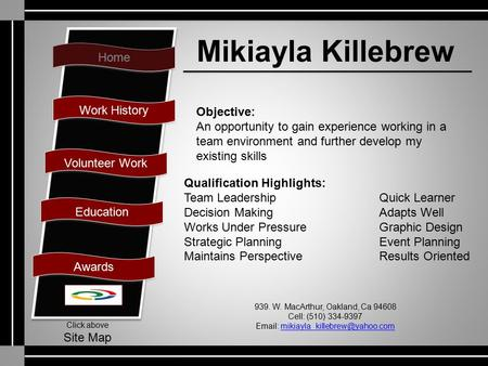 Home Work History Volunteer Work Education Awards Click above Site Map Mikiayla Killebrew Objective: An opportunity to gain experience working in a team.