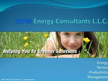 Energy Service Productivity Management ©2007 ESPM Energy Consultants, L.L.C. All Rights Reserved.