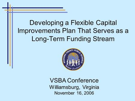 Developing a Flexible Capital Improvements Plan That Serves as a Long-Term Funding Stream VSBA Conference Williamsburg, Virginia November 16, 2006.