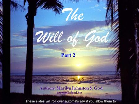 The Will of God Authors: Marilyn Johnston & God www.willofgod.biz These slides will roll over automatically if you allow them to 2 Part 2.