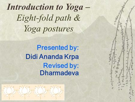 Introduction to Yoga – Eight-fold path & Yoga postures Presented by: Didi Ananda Krpa Revised by: Dharmadeva.