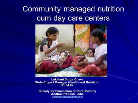 1 Community managed nutrition cum day care centers Lakshmi Durga Chava State Project Manager (Health and Nutrition) 21.04.09 Society for Elimination of.