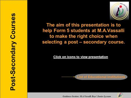 Guidance Section: M.A.Vassalli Boys' Junior Lyceum Post-Secondary Courses The aim of this presentation is to help Form 5 students at M.A.Vassalli to make.