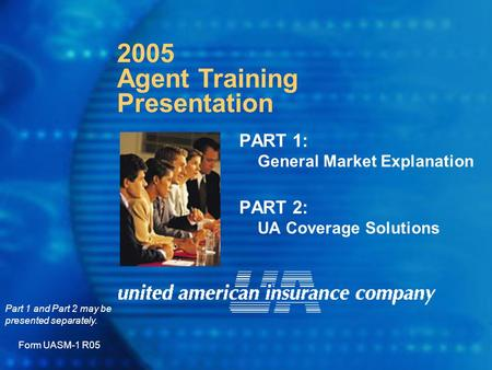 PART 1: General Market Explanation PART 2: UA Coverage Solutions Form UASM-1 R05 2005 Agent Training Presentation Part 1 and Part 2 may be presented separately.
