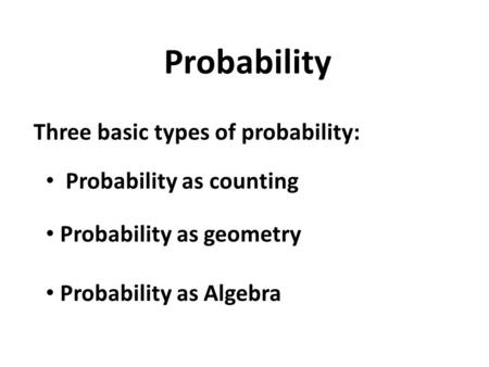 Probability Three basic types of probability: Probability as counting Probability as geometry Probability as Algebra.