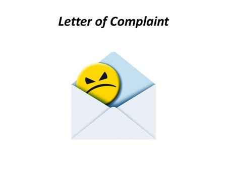 Letter of Complaint. A complaint letter is written to complain about the wrong doings, bad state of affairs, errors, etc., to the authorities.
