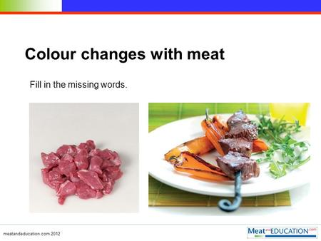Meatandeducation.com 2012 Colour changes with meat Fill in the missing words.