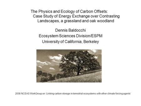The Physics and Ecology of Carbon Offsets: Case Study of Energy Exchange over Contrasting Landscapes, a grassland and oak woodland Dennis Baldocchi Ecosystem.