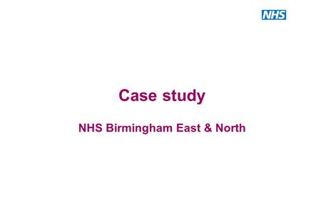Case study NHS Birmingham East & North. Case study – NHS Birmingham East & North (BEN) This slide pack uses the following tools to tell an health investment.
