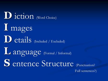 D D iction (Word Choice) I I mages D D etails (Included / Excluded) L L anguage (Formal / Informal) S S entence Structure (Punctuation? Full sentences?)