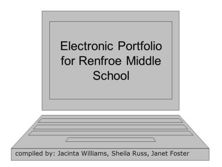 Electronic Portfolio for Renfroe Middle School compiled by: Jacinta Williams, Sheila Russ, Janet Foster.