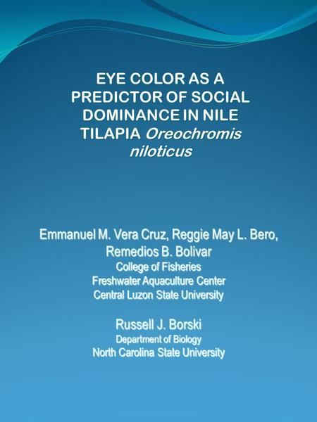 EYE COLOR AS A PREDICTOR OF SOCIAL DOMINANCE IN NILE TILAPIA Oreochromis niloticus Emmanuel M. Vera Cruz, Reggie May L. Bero, Remedios B. Bolivar College.