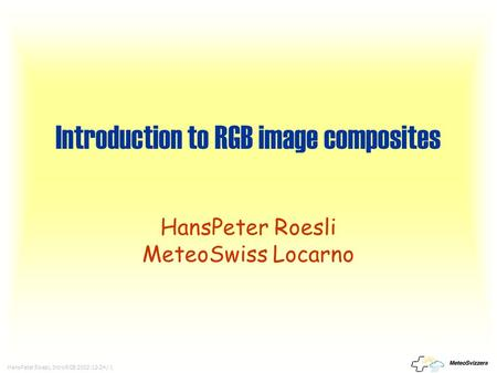 HansPeter Roesli, IntroRGB 2002-12-24 / 1 Introduction to RGB image composites HansPeter Roesli MeteoSwiss Locarno.