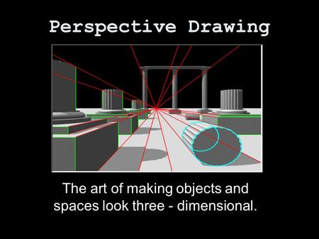 Perspective Drawing The art of making objects and spaces look three - dimensional.