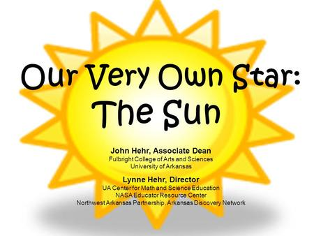 Our Very Own Star: The Sun John Hehr, Associate Dean Fulbright College of Arts and Sciences University of Arkansas Lynne Hehr, Director UA Center for Math.