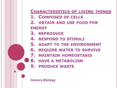 C HARACTERISTICS OF LIVING THINGS 1. C OMPOSED OF CELLS 2. OBTAIN AND USE FOOD FOR ENERGY 3. REPRODUCE 4. RESPOND TO STIMULI 5. ADAPT TO THE ENVIRONMENT.