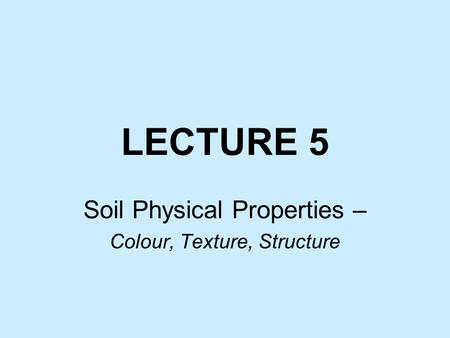 LECTURE 5 Soil Physical Properties – Colour, Texture, Structure.