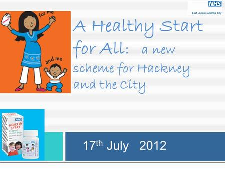 A Healthy Start for All : a new scheme for Hackney and the City 17 th July 2012.