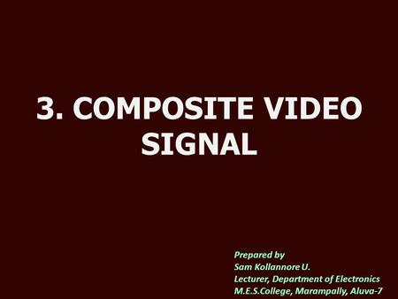 3. COMPOSITE VIDEO SIGNAL Prepared by Sam Kollannore U. Lecturer, Department of Electronics M.E.S.College, Marampally, Aluva-7.