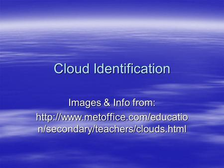 Cloud Identification Images & Info from:  n/secondary/teachers/clouds.html.