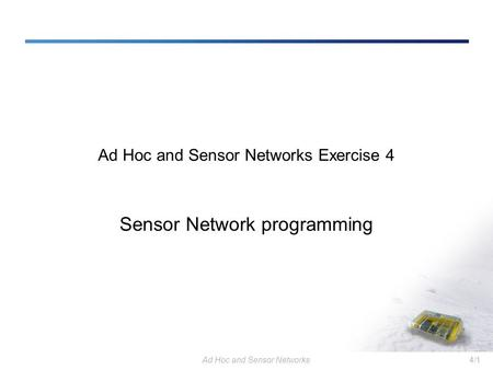 Ad Hoc and Sensor Networks4/1 Ad Hoc and Sensor Networks Exercise 4 Sensor Network programming.