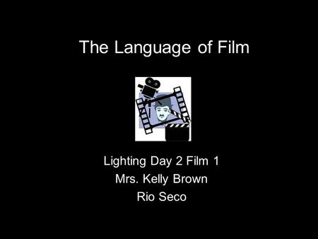 The Language of Film Lighting Day 2 Film 1 Mrs. Kelly Brown Rio Seco.
