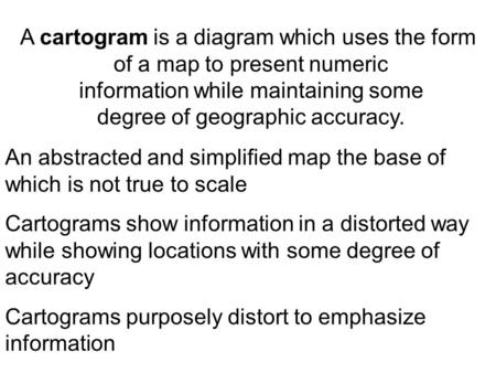 A cartogram is a diagram which uses the form of a map to present numeric information while maintaining some degree of geographic accuracy. An abstracted.
