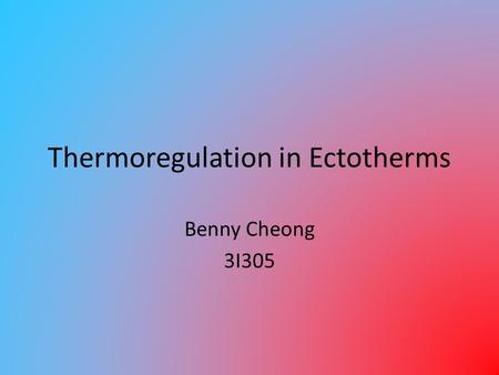 Thermoregulation in Ectotherms Benny Cheong 3I305.