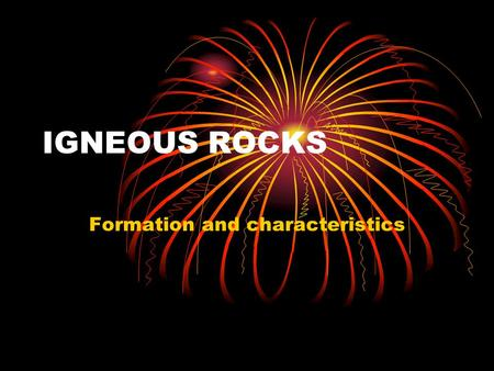 "IGNEOUS ROCKS Formation and characteristics. The term igneous is from the Latin word ""ignis which means FIRE. When most people think about igneous rocks."