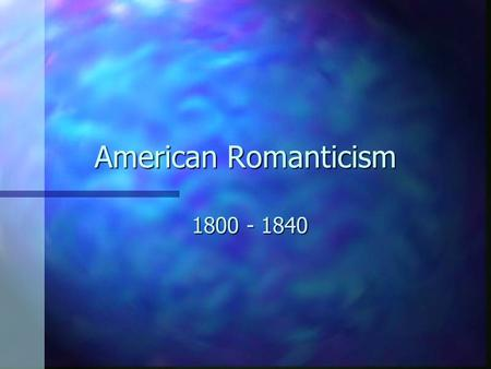American Romanticism 1800 - 1840 Romanticism and Democracy n Growth of Democracy in politics corresponded with the rise in Romanticism. n Common person.