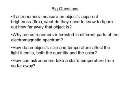 Big Questions If astronomers measure an object's apparent brightness (flux), what do they need to know to figure out how far away that object is? Why are.