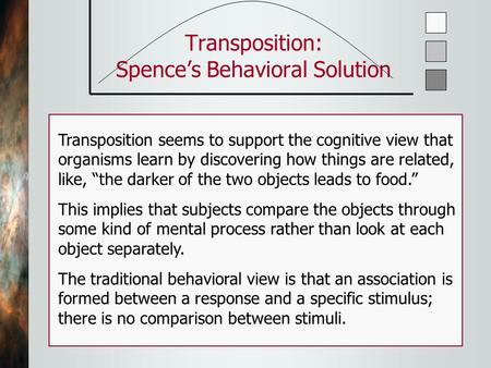 Transposition: Spence's Behavioral Solution Transposition seems to support the cognitive view that organisms learn by discovering how things are related,