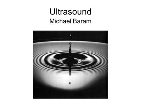 Ultrasound Michael Baram. Objectives Basic science Terminology Examples –Movies What we should and should not be doing.