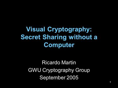 1 Visual Cryptography: Secret Sharing without a Computer Ricardo Martin GWU Cryptography Group September 2005.