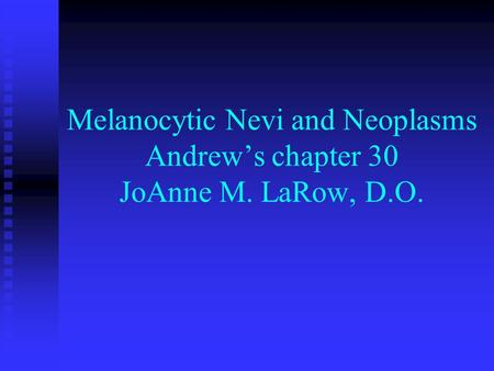 Melanocytic Nevi and Neoplasms Andrew's chapter 30 JoAnne M. LaRow, D.O.