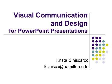 Visual Communication and Design for PowerPoint Presentations Krista Siniscarco