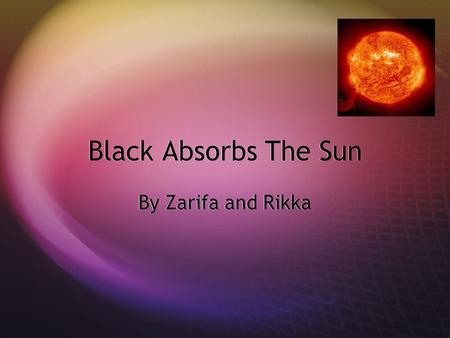 Black Absorbs The Sun By Zarifa and Rikka. Question:  Why does black colored fabric absorb the sun more than lighter colors?