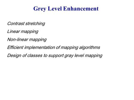 Grey Level Enhancement Contrast stretching Linear mapping Non-linear mapping Efficient implementation of mapping algorithms Design of classes to support.