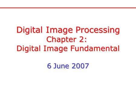 Digital Image Processing Chapter 2: Digital Image Fundamental 6 June 2007 Digital Image Processing Chapter 2: Digital Image Fundamental 6 June 2007.